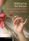 Making Up the Rococo: Francois Boucher and His Critics