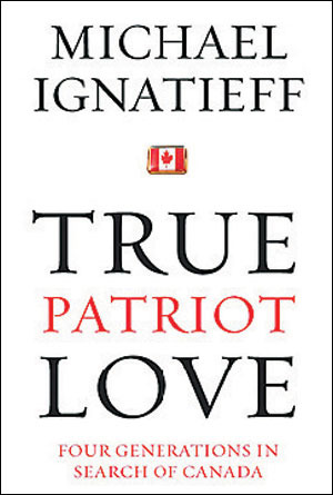 True Patriot Love: Four Generations in Search of Canada Michael Ignatieff