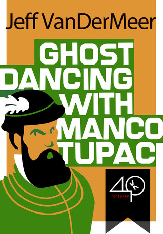 Ghost Dancing with Manco Tupac by Jeff VanderMeer