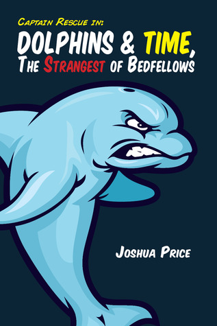 Dolphins & Time, The Strangest of Bedfellows (Book 3 of The Absurd Misadventures of Captain Rescue)
