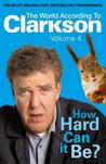 How Hard Can It Be?: The World According to Clarkson Volume 4 (World According to Clarkson 4)