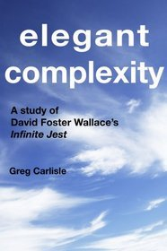 Get Elegant Complexity: A Study of David Foster Wallace's Infinite Jest by Greg Carlisle ePub