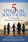 5 Spiritual Solutions for Everyday Parenting Challenges by Richard Eyre