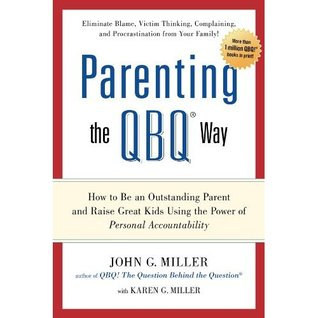 Parenting the QBQ Way by John G. Miller
