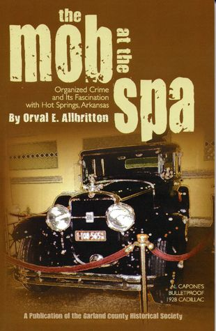 The Mob at The Spa: Organized Crime and It's Fascination with Hot Springs, Arkansas