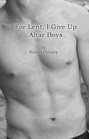 For Lent, I Give Up Altar Boys by Robert Ceivers