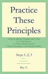 Practice These Principles: Living the Spiritual Disciplines and Virtues in 12-Step Recovery to Achieve Spiritual Growth, Character Development, and Emotional Sobriety