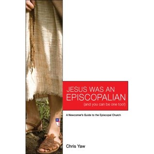 Jesus Was An Episcopalian (And You Can Be One Too!) by Chris Yaw