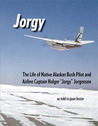 "Jorgy: the life of Native Alaskan bush pilot and airline captain Holger ""Jorgy"" Jorgensen"
