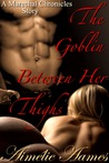 The Goblin Between Her Thighs (The Marechal Chronicles, #0.5)