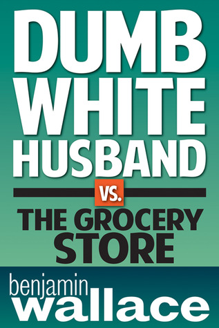 Dumb White Husband vs. the Grocery Store by Benjamin  Wallace