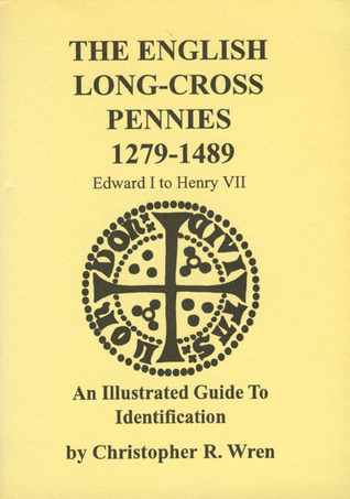 The English Long-Cross Pennies 1279-1489: Edward I To Henry VII: An Illustrated Guide To Identification Christopher R. Wren