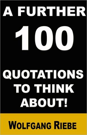 A Further 100 Quotations to Think About! by Wolfgang Riebe