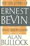 The Life and Times of Ernest Bevin, Volume One: Trade Union Leader, 1881-1940