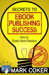 The Secrets to Ebook Publishing Success by Mark Coker