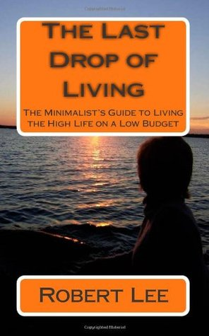 The Last Drop of Living: A Minimalist's Guide to Living the High Life on a Low Budget