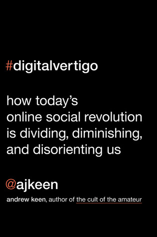 Digital Vertigo: How Today's Online Social Revolution Is Dividing, Diminishing, and Disorienting Us