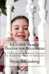 Heathen Family Prayer for Beginners: A Collection of Odinic Prayers for Families New to Odinism (Volume 1)