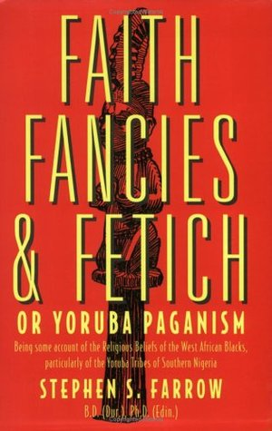 Faith, Fancies And Fetich, Or, Yoruba Paganism: Being Some Account Of The Religious Beliefs Of The West African Negroes, Particularly Of The Yoruba Tribes Of Southern Nigeria