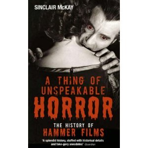 A Thing Of Unspeakable Horror   The History Of Hammer Films by Sinclair McKay
