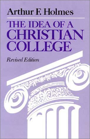 The Idea of a Christian College by Arthur F. Holmes