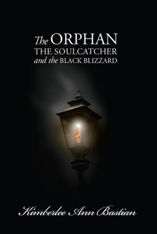 The Orphan, the Soulcatcher, and the Black Blizzard by Kimberlee Ann Bastian