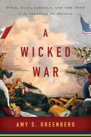Free Download A Wicked War: Polk, Clay, Lincoln, and the 1846 U.S. Invasion of Mexico PDF by Amy S. Greenberg