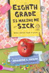 Eighth Grade Is Making Me Sick by Jennifer L. Holm