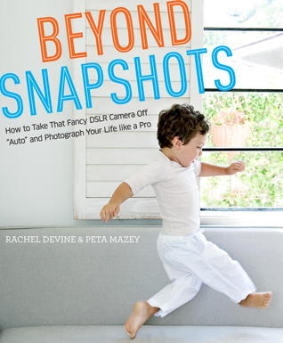 """Get Beyond Snapshots: How to Take That Fancy DSLR Camera Off """"Auto"""" and Photograph Your Life like a Pro by Rachel Devine, Peta Mazey DJVU"""