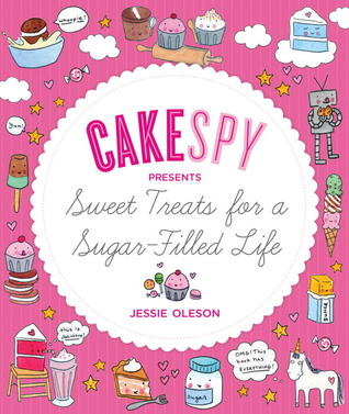 CakeSpy Presents Sweet Treats for a Sugar-Filled Life by Jessie Oleson