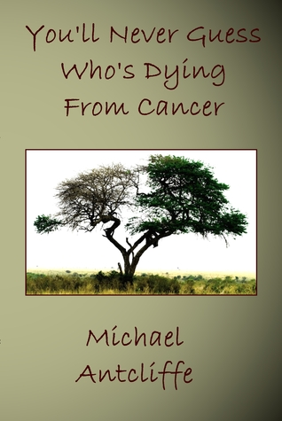 You'll Never Guess Who's Dying From Cancer by Michael Antcliffe