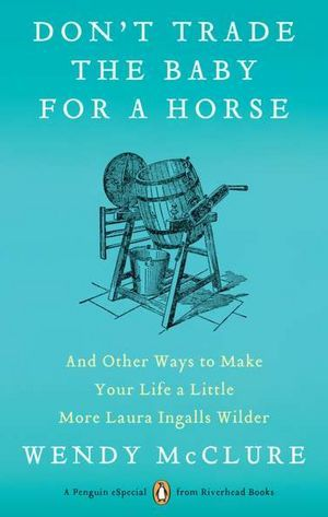 Don't Trade the Baby for a Horse by Wendy McClure