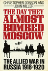 The Day They Almost Bombed Moscow: The Allied War in Russia, 1918-1920