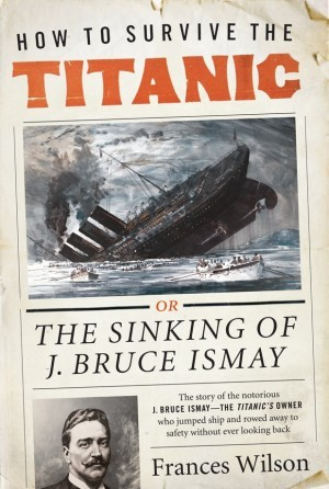 How to Survive the Titanic by Frances Wilson