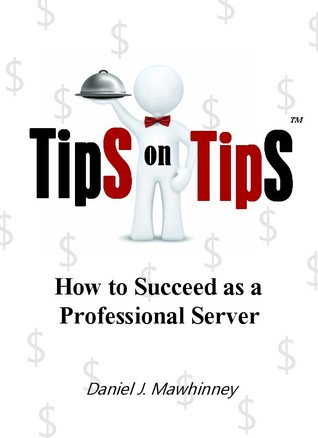 Tips on Tips, How to Succeed as a Professional Server by Daniel J. Mawhinney