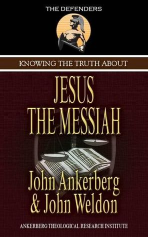 Knowing the Truth About Jesus the Messiah by John Ankerberg