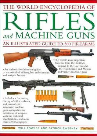 The World Encyclopedia Of Rifles And Machine Guns by Will Fowler