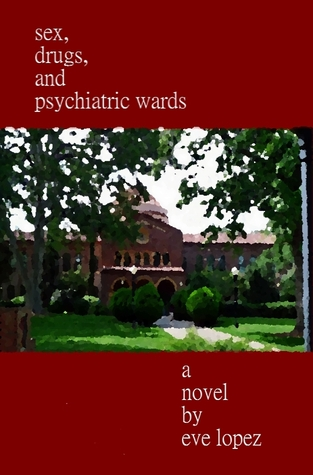 Sex, Drugs, and Psychiatric Wards by Eve Lopez