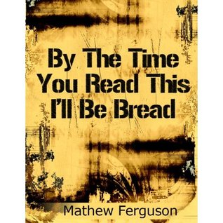 By The Time You Read This I'll Be Bread by Mathew Ferguson