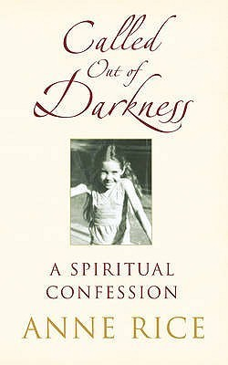 Called Out of Darkness: A Spiritual Confession. Anne Rice