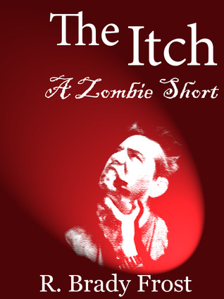 The Itch -- A Zombie Short by R. Brady Frost