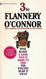 Three by Flannery O'Connor: Wise Blood / A Good Man Is Hard To Find / The Violent Bear It Away