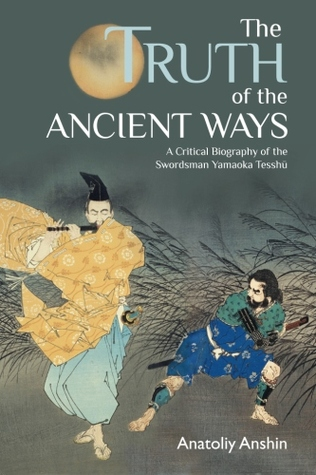 The Truth of the Ancient Ways: A Critical Biography of the Swordsman Yamaoka Tesshu