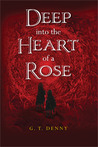 Deep Into The Heart of a Rose by G.T. Denny