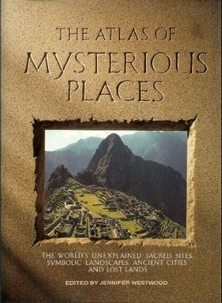 The Atlas of Mysterious Places: The World's Unexplained Sacred Sites, Symbolic Landscapes, Ancient Cities, and Lost Lands