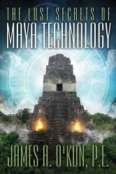 The Lost Secrets of Maya Technology by James O'Kon
