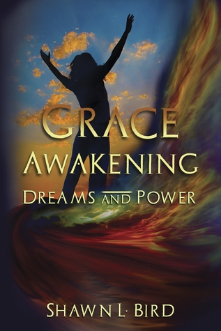 Grace Awakening Dreams and Power by Shawn L. Bird
