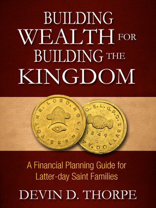 Read Building Wealth for Building the Kingdom: A Financial Planning Guide for Latter-day Saint Families by Devin D. Thorpe RTF