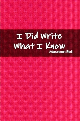 I Did Write What I Know by Maureen Reil