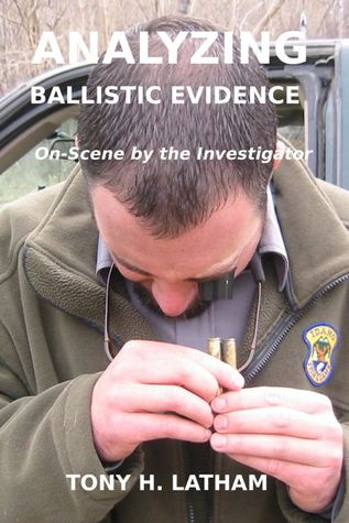 ANALYZING BALLISTIC EVIDENCE, On-Scene by the Investigator by Tony H. Latham